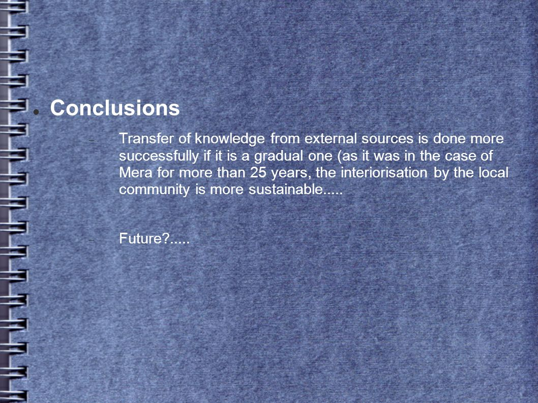 Conclusions Transfer of knowledge from external sources is done more successfully if it is a gradual one (as it was in the case of Mera for more than 25 years, the interiorisation by the local community is more sustainable.....