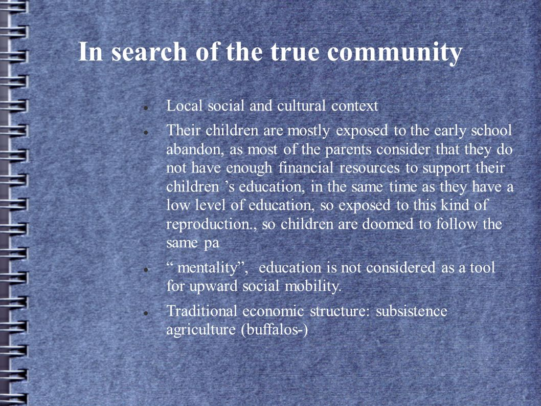 In search of the true community Local social and cultural context Their children are mostly exposed to the early school abandon, as most of the parents consider that they do not have enough financial resources to support their children s education, in the same time as they have a low level of education, so exposed to this kind of reproduction., so children are doomed to follow the same pa mentality, education is not considered as a tool for upward social mobility.