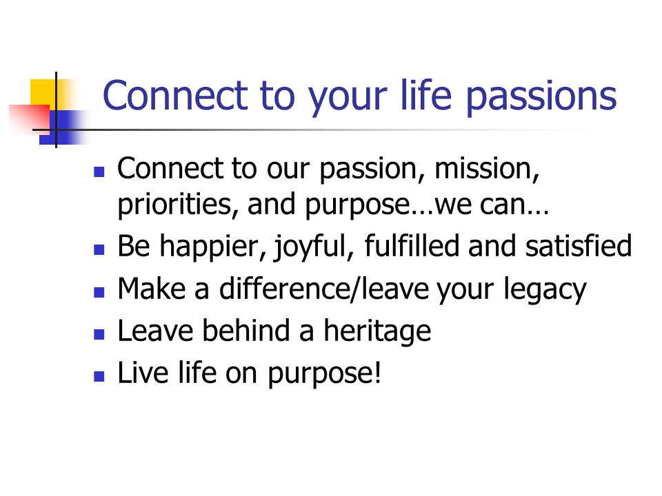 Connect to your life passions Connect to our passion, mission, priorities, and purpose…we can… Be happier, joyful, fulfilled and satisfied Make a difference/leave your legacy Leave behind a heritage Live life on purpose!