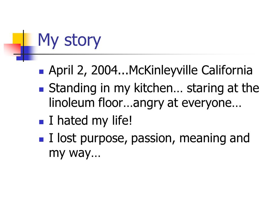 My story April 2, McKinleyville California Standing in my kitchen… staring at the linoleum floor…angry at everyone… I hated my life.