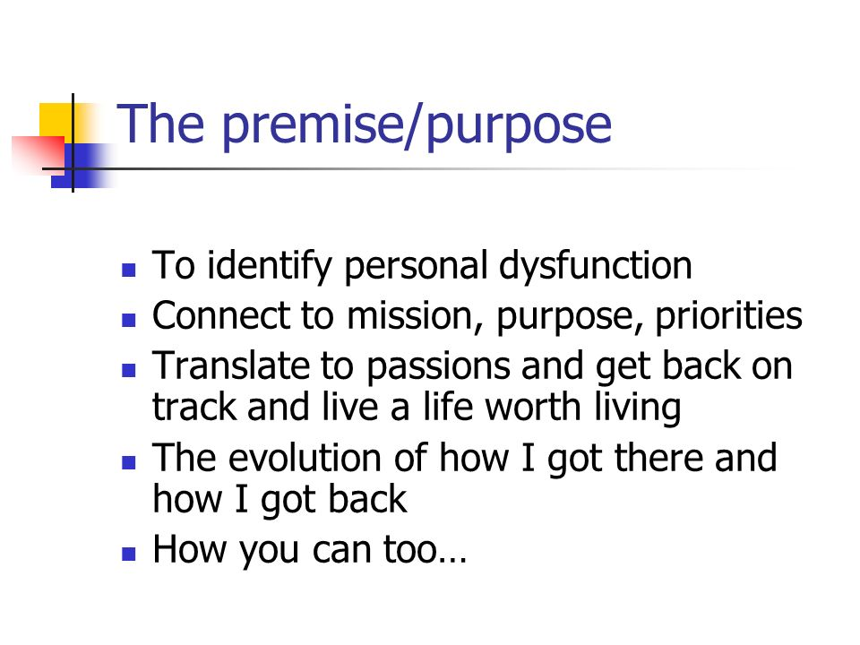 The premise/purpose To identify personal dysfunction Connect to mission, purpose, priorities Translate to passions and get back on track and live a life worth living The evolution of how I got there and how I got back How you can too…