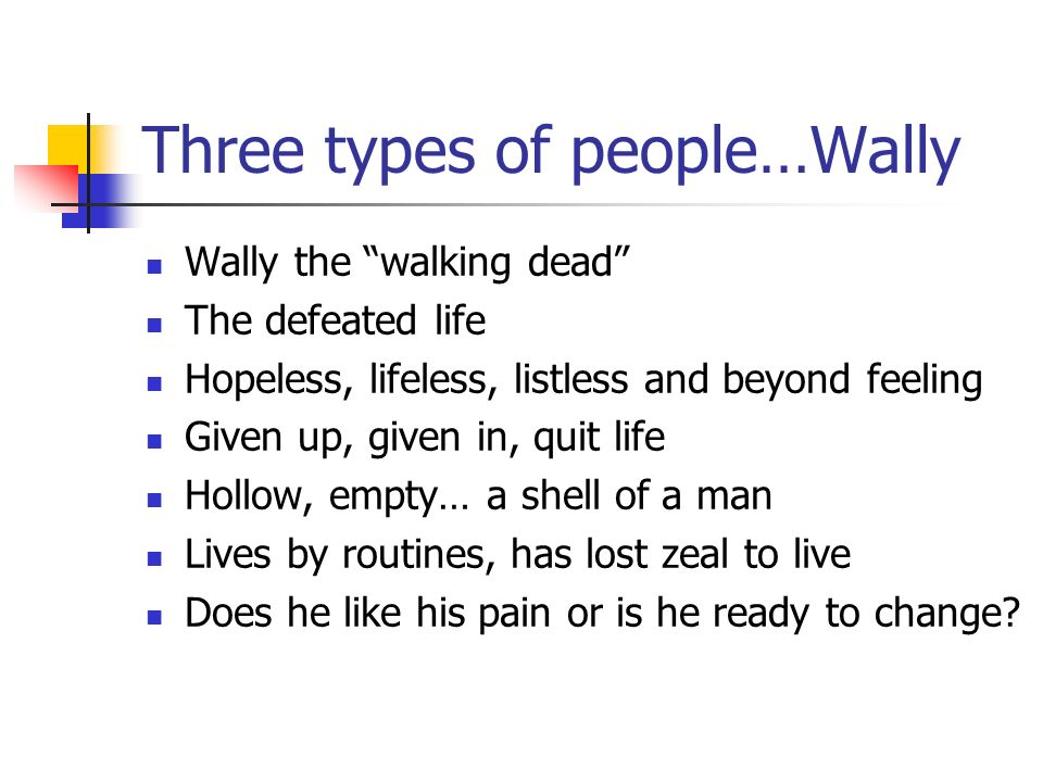 Three types of people…Wally Wally the walking dead The defeated life Hopeless, lifeless, listless and beyond feeling Given up, given in, quit life Hollow, empty… a shell of a man Lives by routines, has lost zeal to live Does he like his pain or is he ready to change