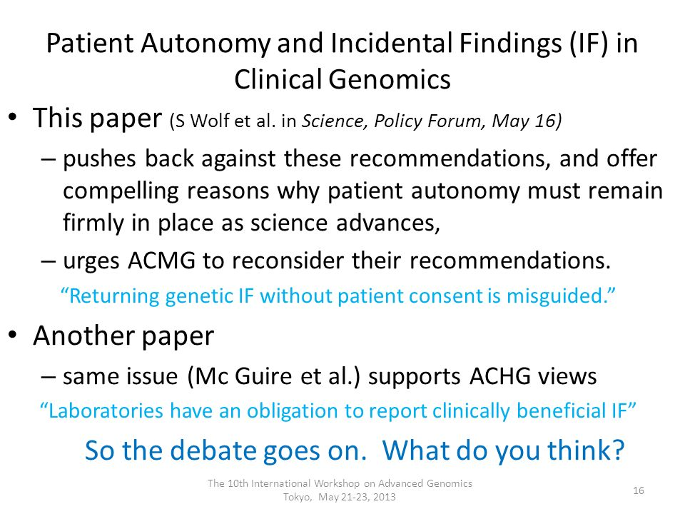 Patient Autonomy and Incidental Findings (IF) in Clinical Genomics This paper (S Wolf et al. in Science, Policy Forum, May 16) – pushes back against t