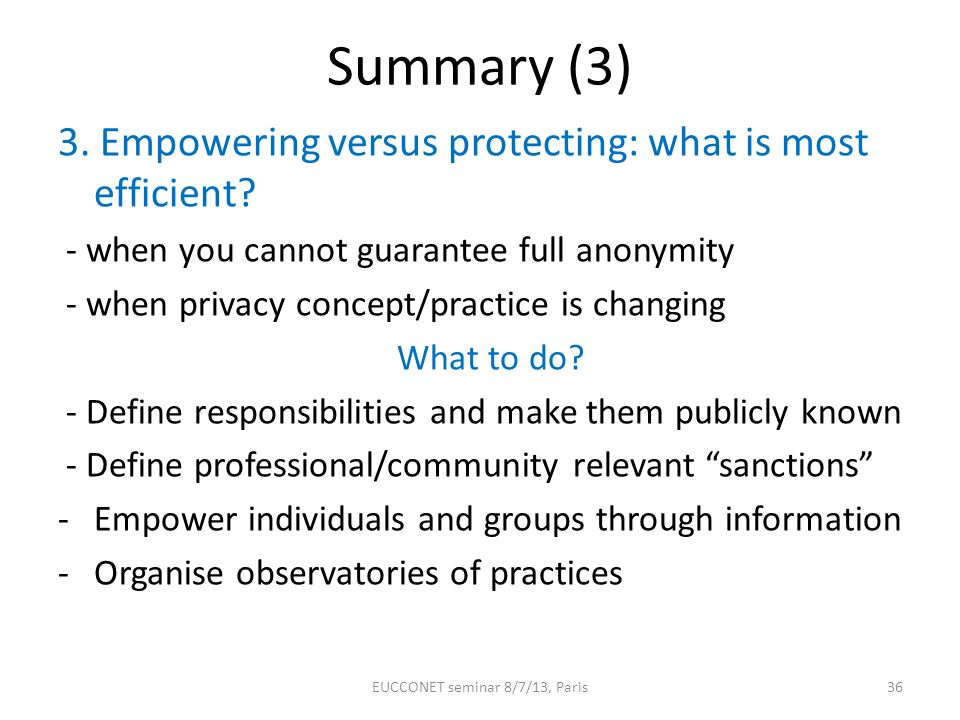 Summary (3) 3. Empowering versus protecting: what is most efficient? - when you cannot guarantee full anonymity - when privacy concept/practice is cha