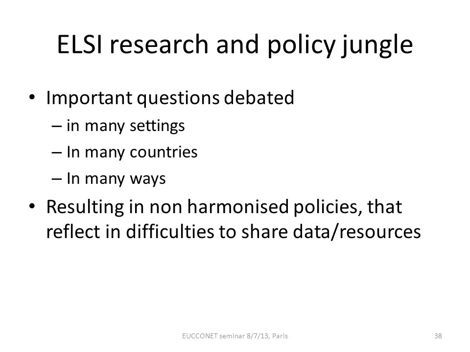 ELSI research and policy jungle Important questions debated – in many settings – In many countries – In many ways Resulting in non harmonised policies