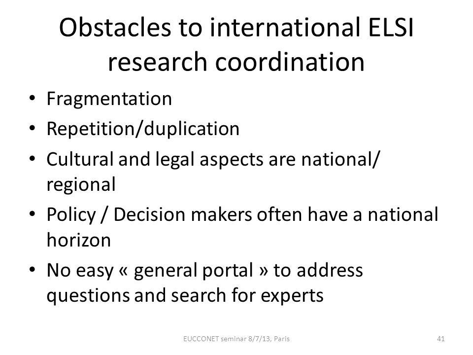 Obstacles to international ELSI research coordination Fragmentation Repetition/duplication Cultural and legal aspects are national/ regional Policy /