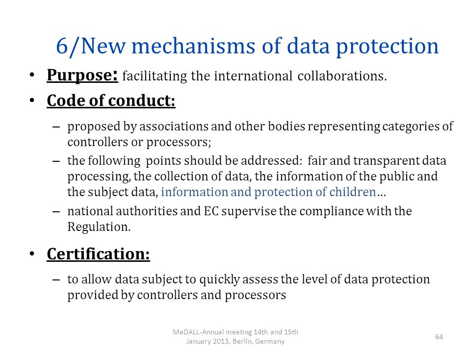 6/New mechanisms of data protection Purpose : facilitating the international collaborations. Code of conduct: – proposed by associations and other bod