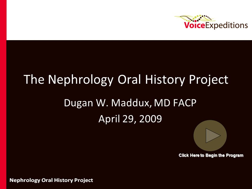 The Nephrology Oral History Project Dugan W. Maddux, MD FACP April 29, 2009 Click Here to Begin the Program