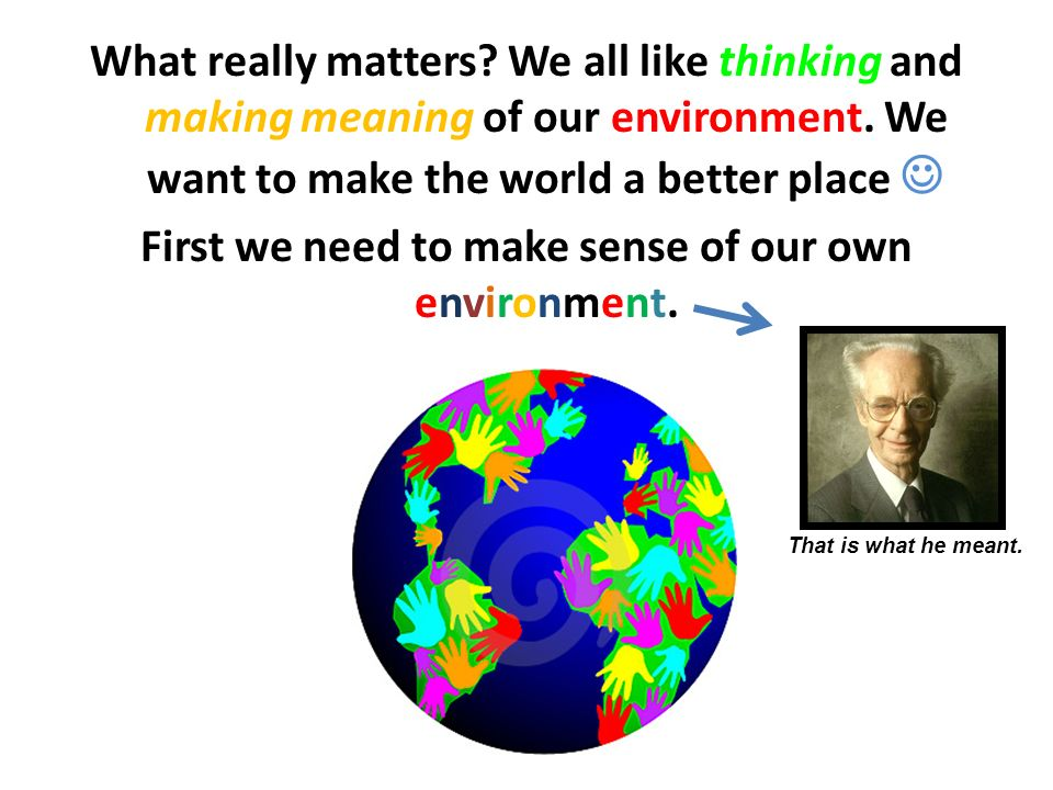 What really matters? We all like thinking and making meaning of our environment. We want to make the world a better place First we need to make sense