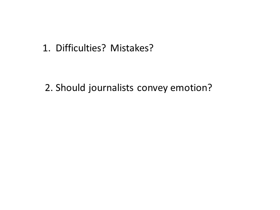 1. Difficulties? Mistakes? 2. Should journalists convey emotion?