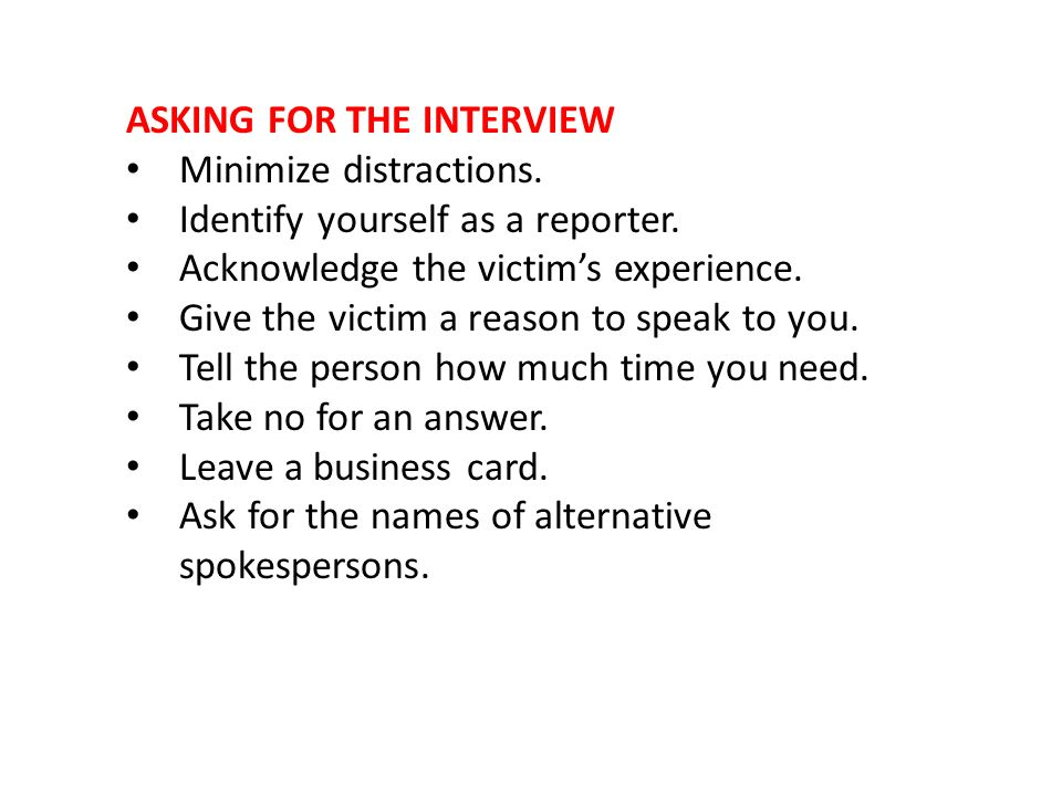 ASKING FOR THE INTERVIEW Minimize distractions. Identify yourself as a reporter. Acknowledge the victims experience. Give the victim a reason to speak