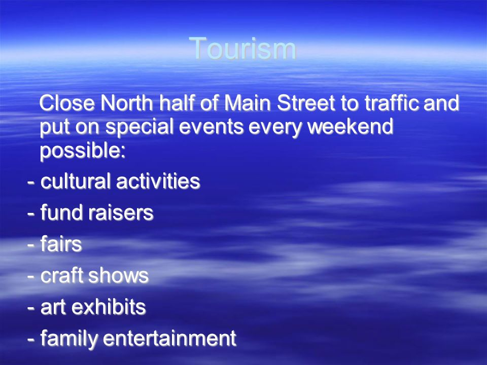Tourism Close North half of Main Street to traffic and put on special events every weekend possible: Close North half of Main Street to traffic and pu