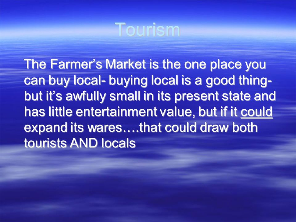 Tourism The Farmers Market is the one place you can buy local- buying local is a good thing- but its awfully small in its present state and has little