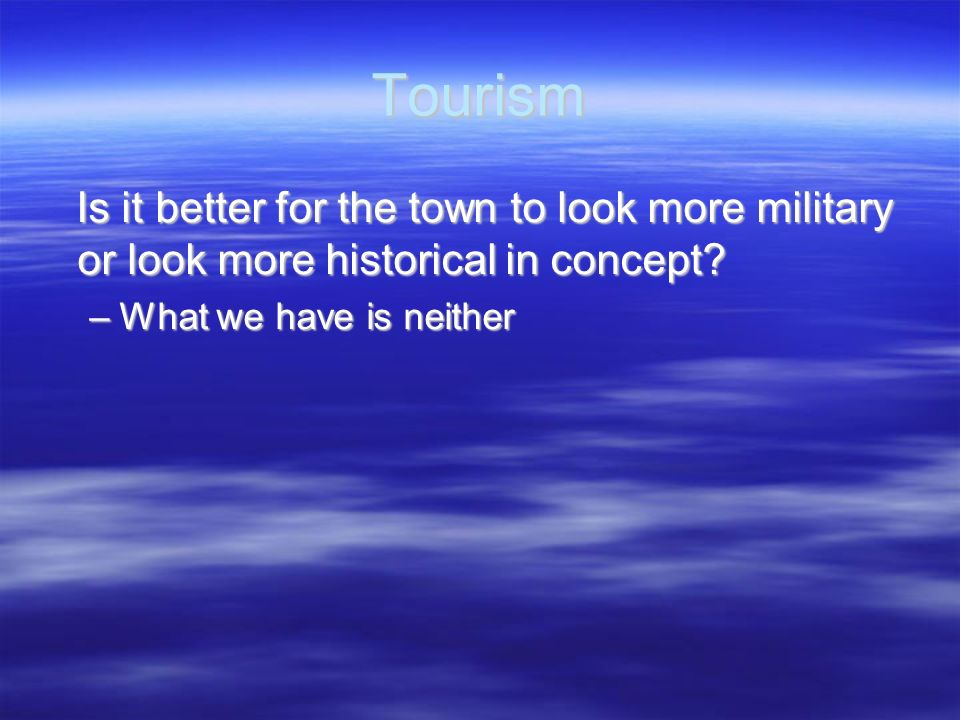 Tourism Is it better for the town to look more military or look more historical in concept? Is it better for the town to look more military or look mo