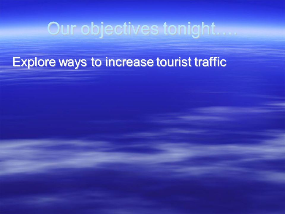 Our objectives tonight…. Explore ways to increase tourist traffic