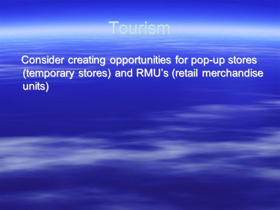 Tourism Consider creating opportunities for pop-up stores (temporary stores) and RMUs (retail merchandise units) Consider creating opportunities for p