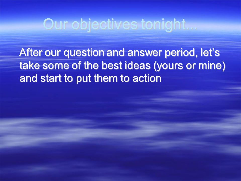 Our objectives tonight... After our question and answer period, lets take some of the best ideas (yours or mine) and start to put them to action After