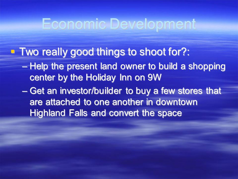 Economic Development Two really good things to shoot for?: Two really good things to shoot for?: –Help the present land owner to build a shopping cent