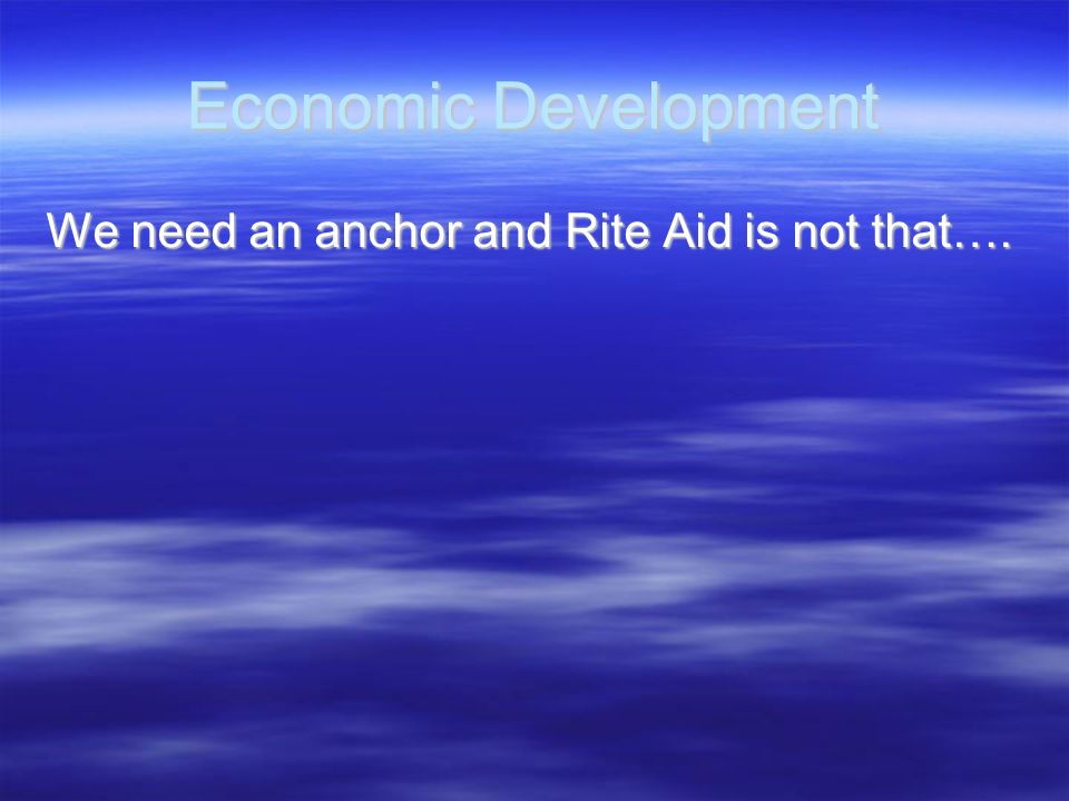 Economic Development We need an anchor and Rite Aid is not that….