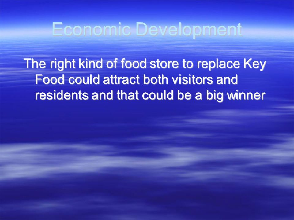 Economic Development The right kind of food store to replace Key Food could attract both visitors and residents and that could be a big winner The rig