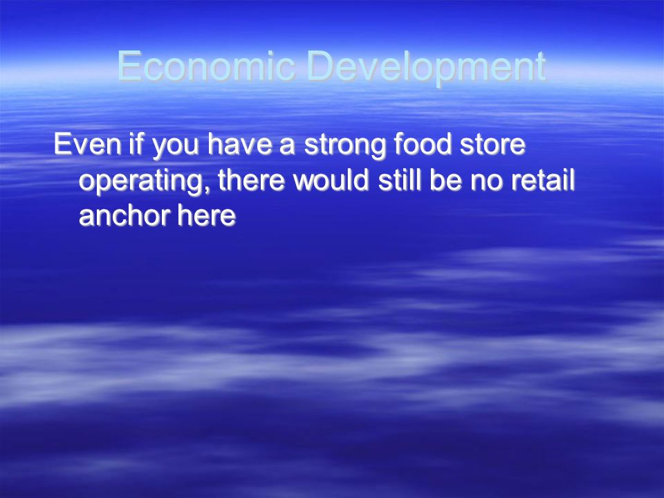Economic Development Even if you have a strong food store operating, there would still be no retail anchor here Even if you have a strong food store o