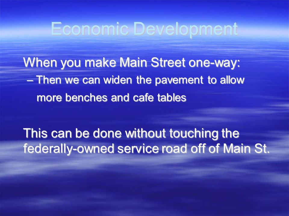 Economic Development When you make Main Street one-way: When you make Main Street one-way: –Then we can widen the pavement to allow more benches and c