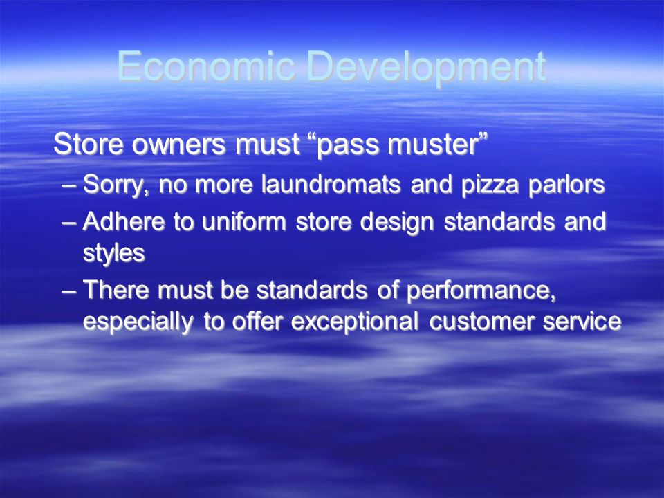 Economic Development Store owners must pass muster Store owners must pass muster –Sorry, no more laundromats and pizza parlors –Adhere to uniform stor