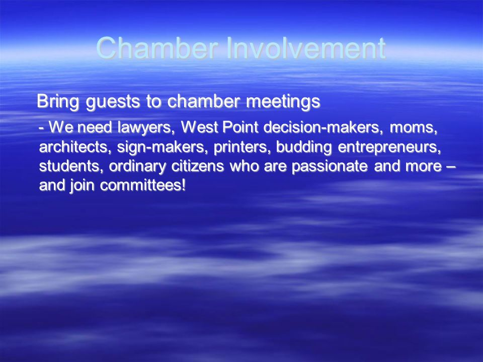 Chamber Involvement Bring guests to chamber meetings Bring guests to chamber meetings - We need lawyers, West Point decision-makers, moms, architects,