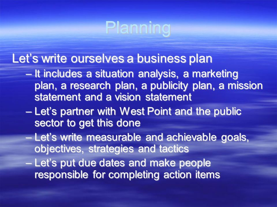 Planning Lets write ourselves a business plan –It includes a situation analysis, a marketing plan, a research plan, a publicity plan, a mission statem