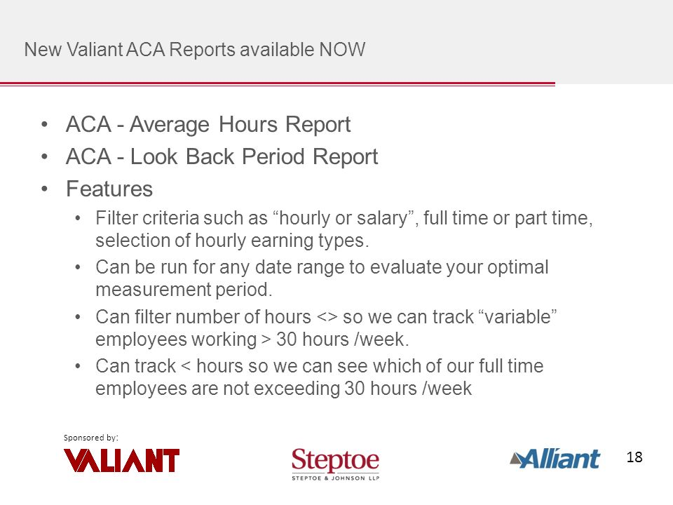 18 Sponsored by : New Valiant ACA Reports available NOW ACA - Average Hours Report ACA - Look Back Period Report Features Filter criteria such as hourly or salary, full time or part time, selection of hourly earning types.