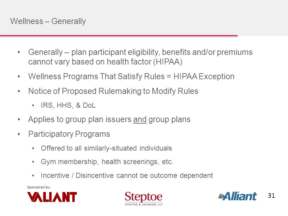 31 Sponsored by : Wellness – Generally Generally – plan participant eligibility, benefits and/or premiums cannot vary based on health factor (HIPAA) Wellness Programs That Satisfy Rules = HIPAA Exception Notice of Proposed Rulemaking to Modify Rules IRS, HHS, & DoL Applies to group plan issuers and group plans Participatory Programs Offered to all similarly-situated individuals Gym membership, health screenings, etc.