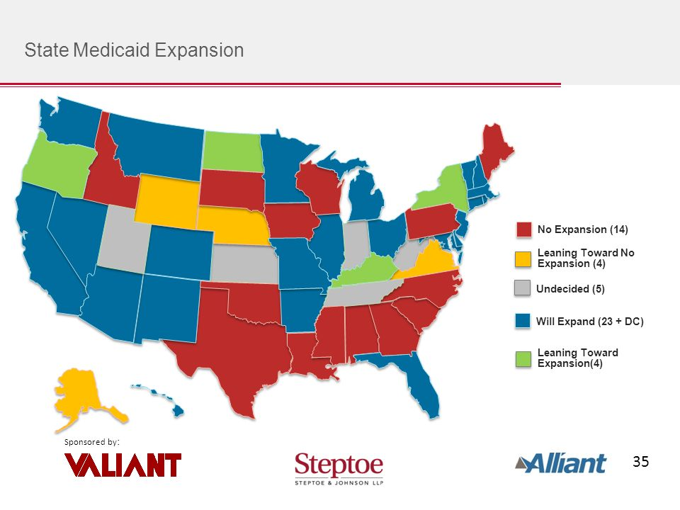 35 Sponsored by : State Medicaid Expansion Will Expand (23 + DC) No Expansion (14) Undecided (5) Leaning Toward No Expansion (4) Leaning Toward Expansion(4)
