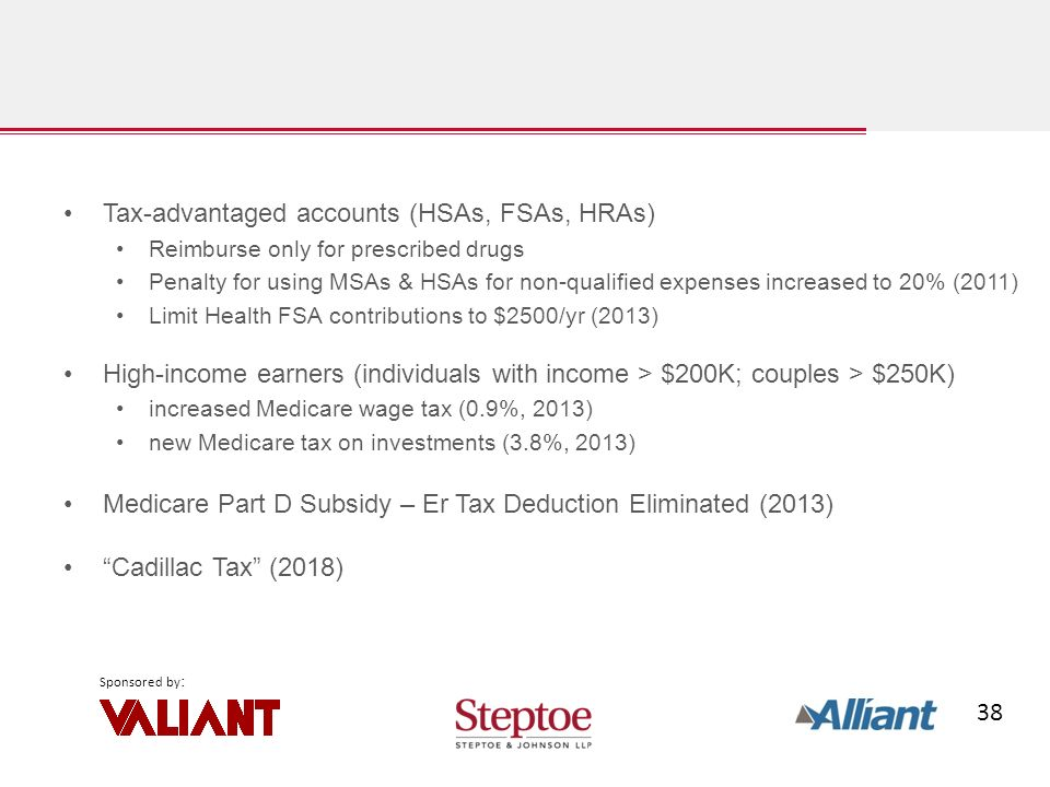 38 Sponsored by : Tax-advantaged accounts (HSAs, FSAs, HRAs) Reimburse only for prescribed drugs Penalty for using MSAs & HSAs for non-qualified expenses increased to 20% (2011) Limit Health FSA contributions to $2500/yr (2013) High-income earners (individuals with income > $200K; couples > $250K) increased Medicare wage tax (0.9%, 2013) new Medicare tax on investments (3.8%, 2013) Medicare Part D Subsidy – Er Tax Deduction Eliminated (2013) Cadillac Tax (2018)