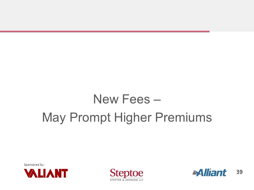 39 Sponsored by : New Fees – May Prompt Higher Premiums
