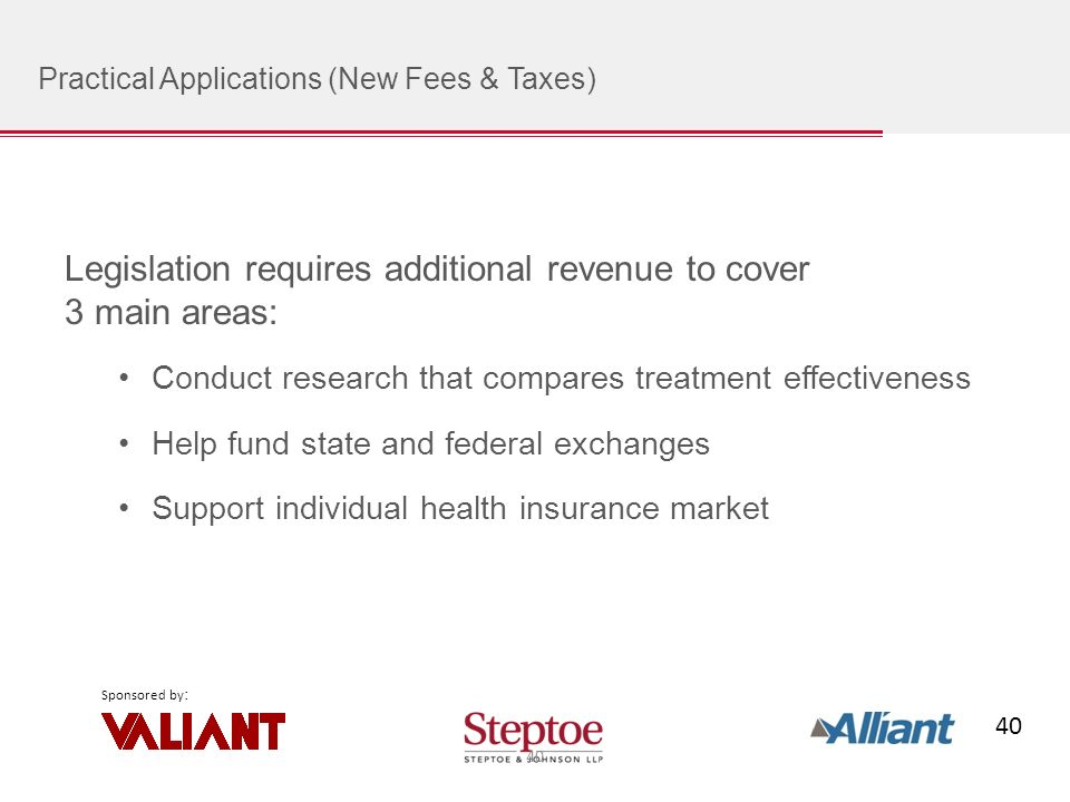 40 Sponsored by : Practical Applications (New Fees & Taxes) Legislation requires additional revenue to cover 3 main areas: Conduct research that compares treatment effectiveness Help fund state and federal exchanges Support individual health insurance market 40