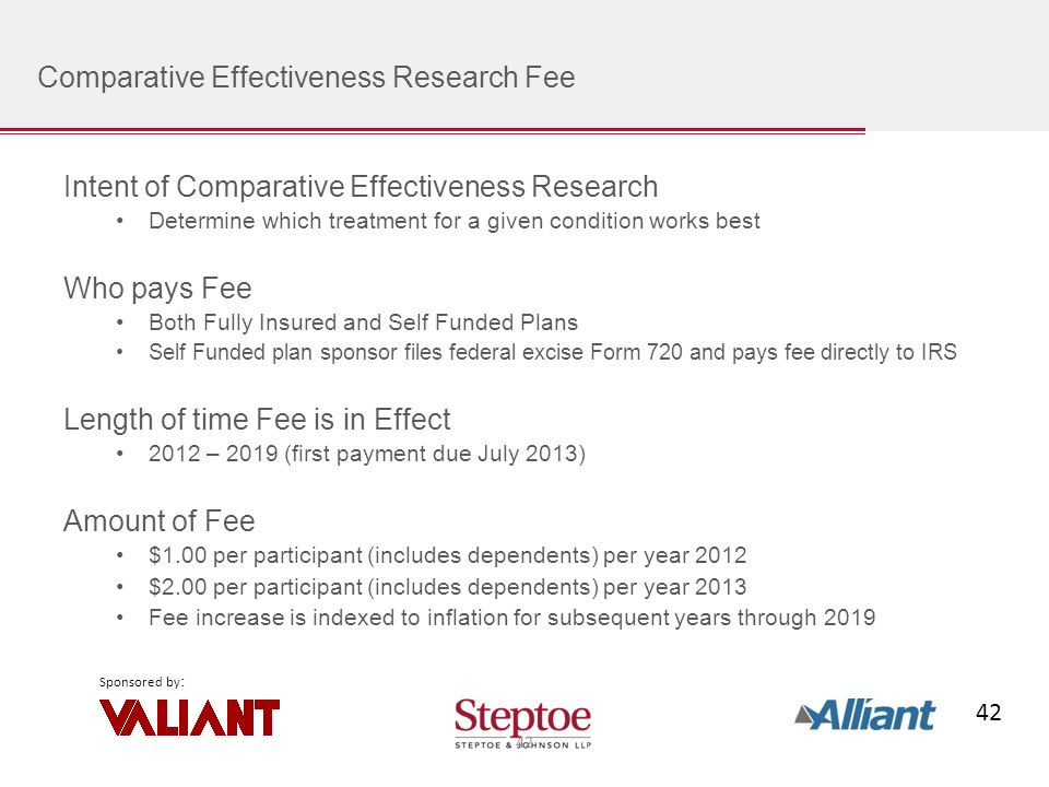 42 Sponsored by : Comparative Effectiveness Research Fee Intent of Comparative Effectiveness Research Determine which treatment for a given condition works best Who pays Fee Both Fully Insured and Self Funded Plans Self Funded plan sponsor files federal excise Form 720 and pays fee directly to IRS Length of time Fee is in Effect 2012 – 2019 (first payment due July 2013) Amount of Fee $1.00 per participant (includes dependents) per year 2012 $2.00 per participant (includes dependents) per year 2013 Fee increase is indexed to inflation for subsequent years through 2019 42