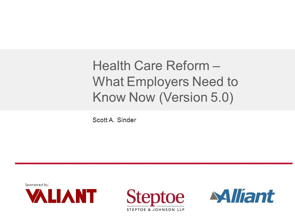 Sponsored by : Health Care Reform – What Employers Need to Know Now (Version 5.0) Scott A. Sinder