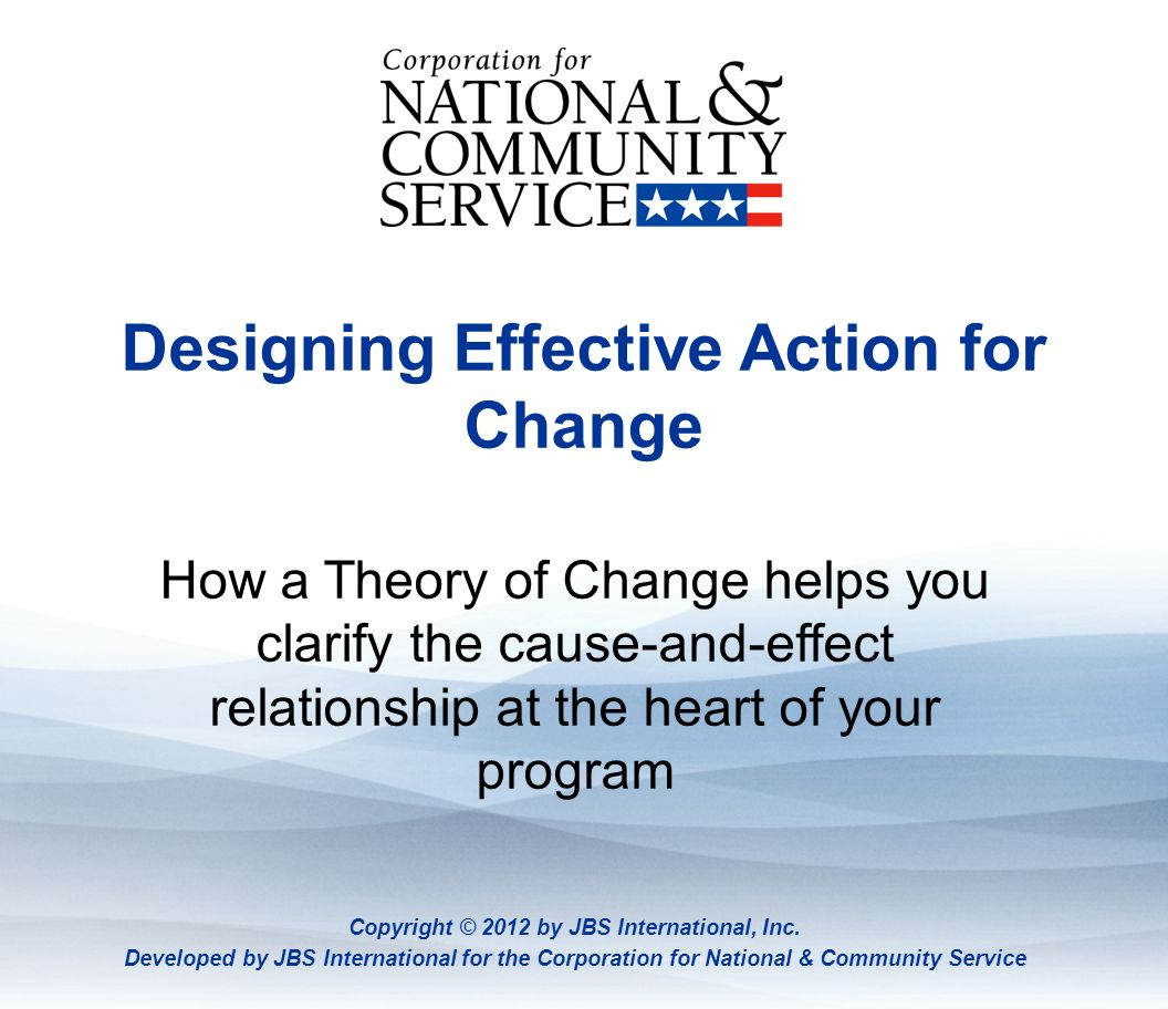Theory of Change Designing Effective Action for Change How a Theory of Change helps you clarify the cause-and-effect relationship at the heart of your