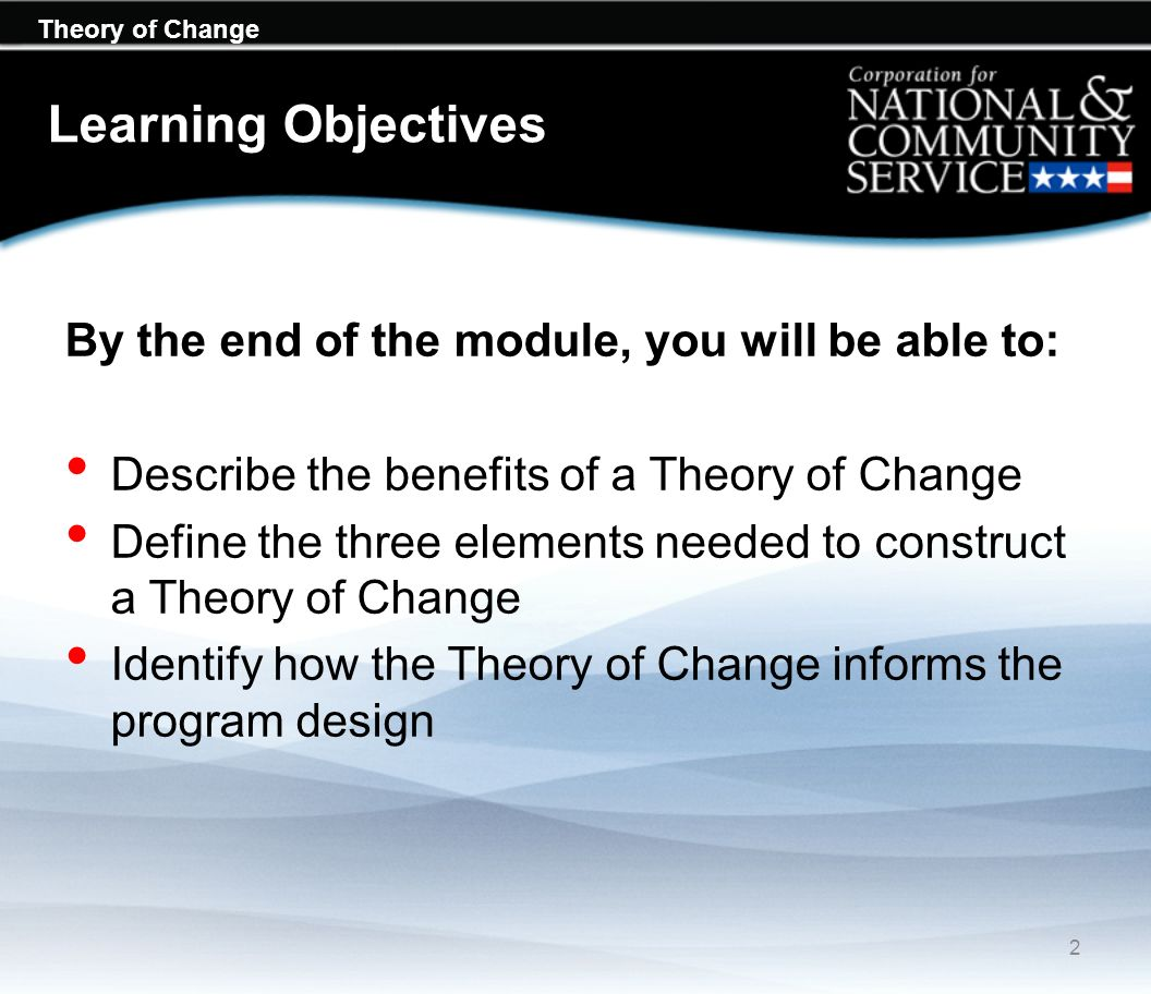 Theory of Change Learning Objectives By the end of the module, you will be able to: Describe the benefits of a Theory of Change Define the three eleme