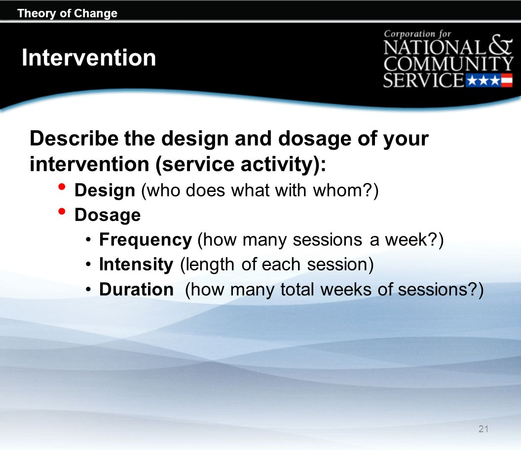 Theory of Change Intervention Describe the design and dosage of your intervention (service activity): Design (who does what with whom?) Dosage Frequen