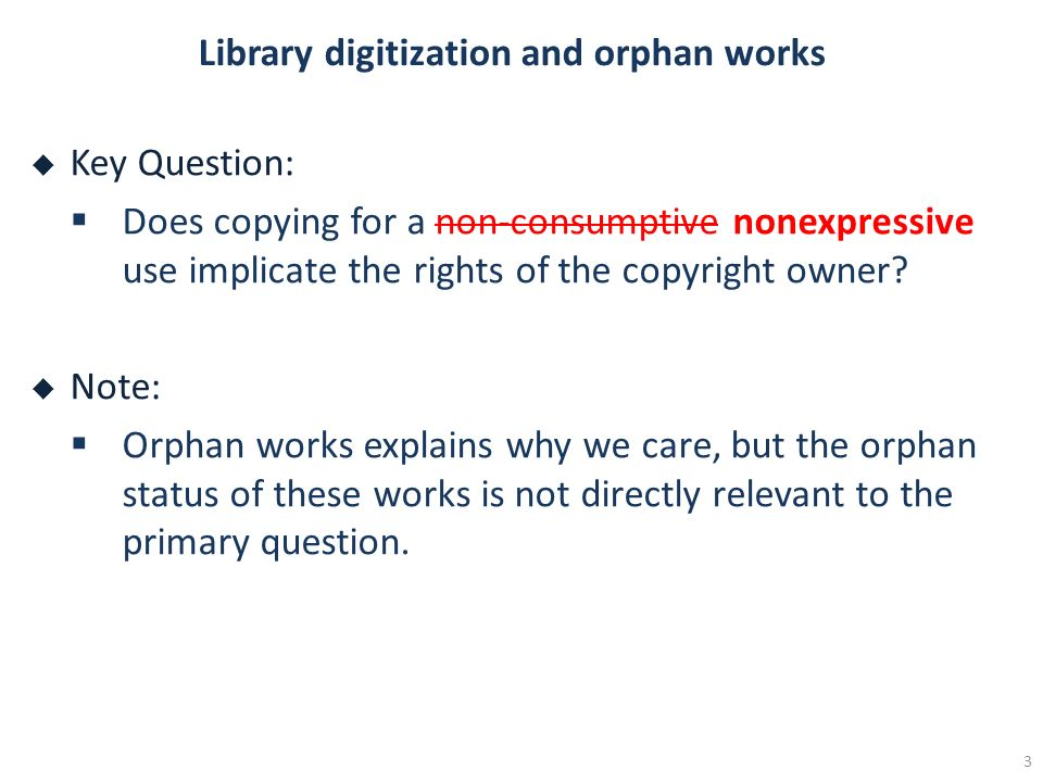 Library digitization and orphan works Key Question: Does copying for a non-consumptive nonexpressive use implicate the rights of the copyright owner?