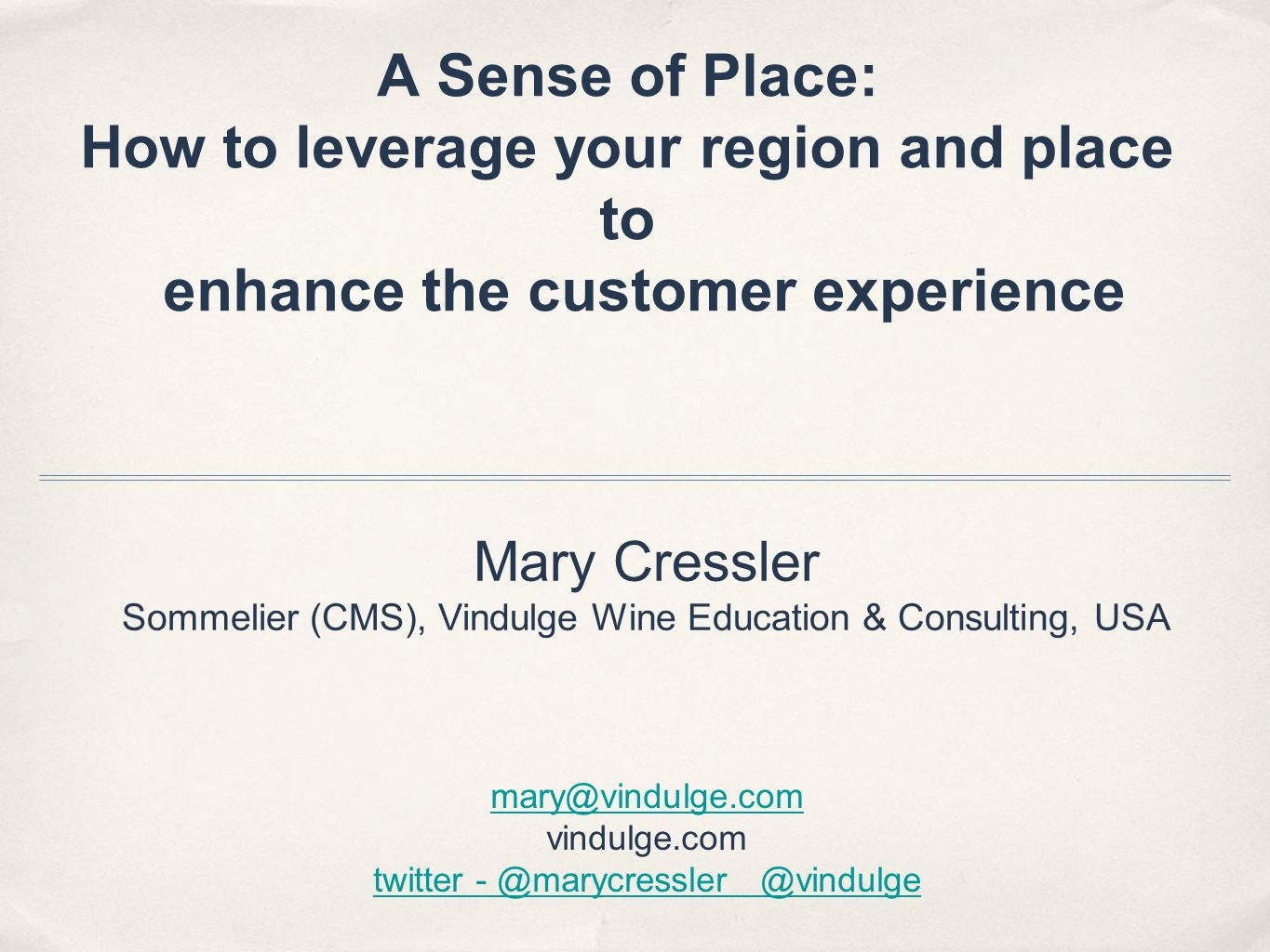 A Sense of Place: How to leverage your region and place to enhance the customer experience Mary Cressler Sommelier (CMS), Vindulge Wine Education & Consulting, USA mary@vindulge.com vindulge.com twitter - @marycressler @vindulge