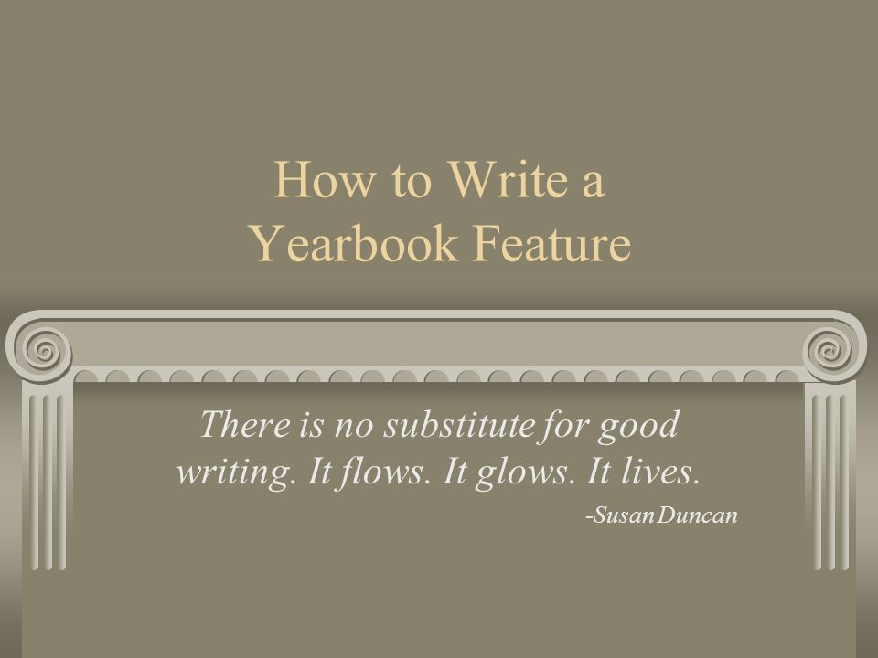 How to Write a Yearbook Feature There is no substitute for good writing. It flows. It glows. It lives. -Susan Duncan