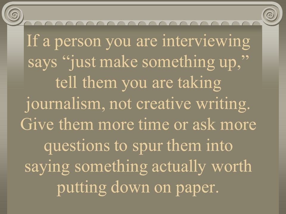 If a person you are interviewing says just make something up, tell them you are taking journalism, not creative writing. Give them more time or ask mo