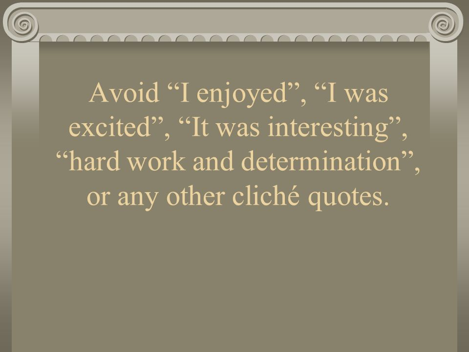 Avoid I enjoyed, I was excited, It was interesting, hard work and determination, or any other cliché quotes.