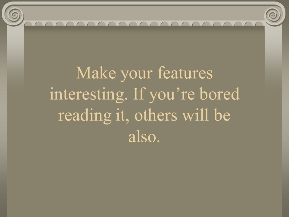 Make your features interesting. If youre bored reading it, others will be also.