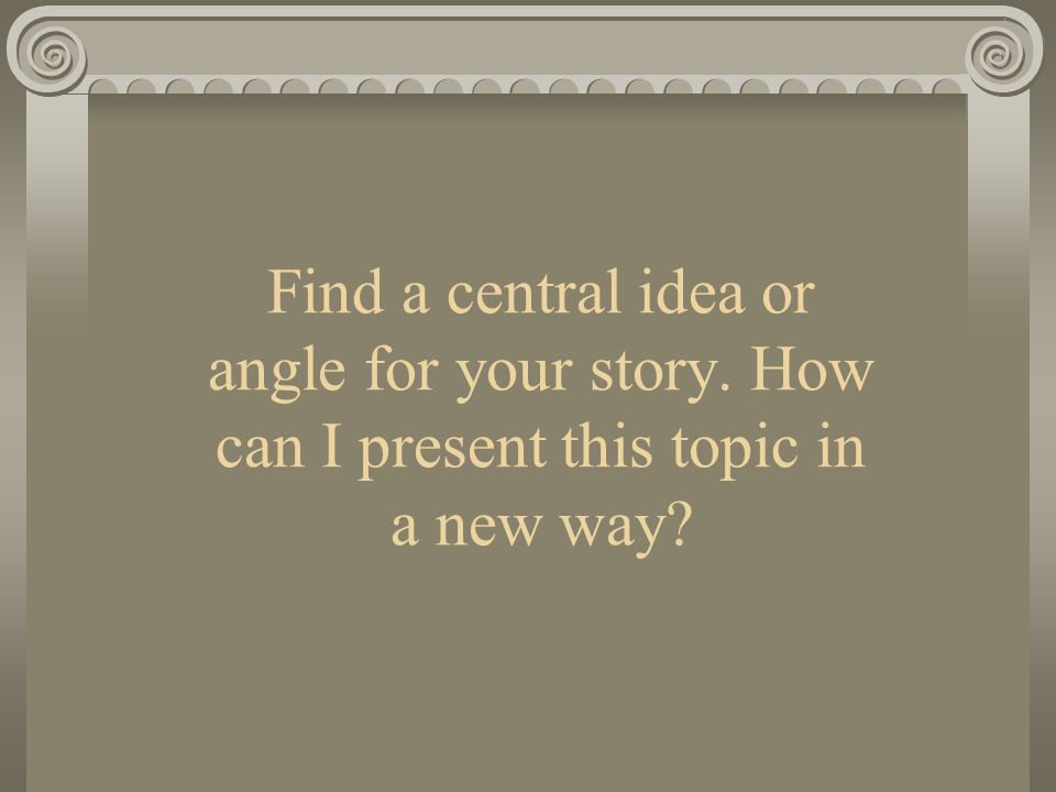 Find a central idea or angle for your story. How can I present this topic in a new way?
