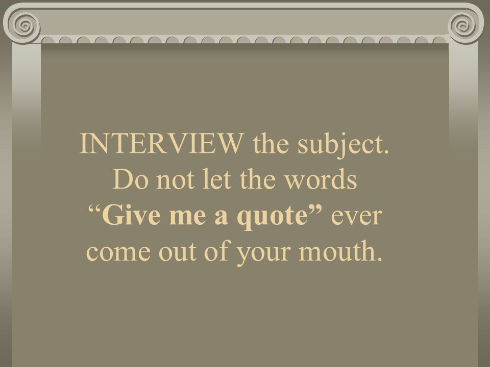 INTERVIEW the subject. Do not let the wordsGive me a quote ever come out of your mouth.