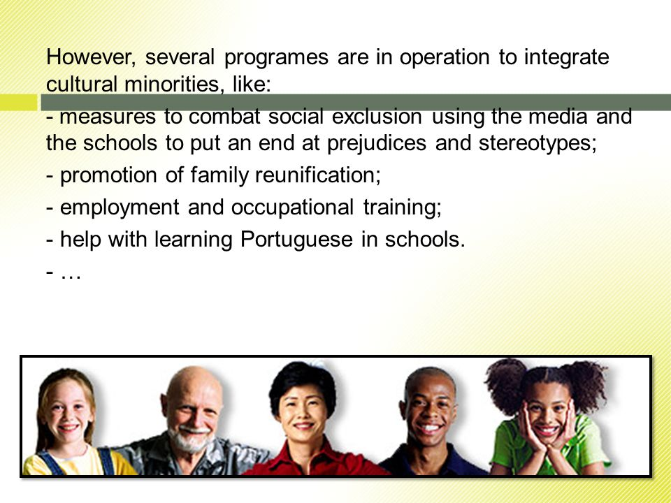 However, several programes are in operation to integrate cultural minorities, like: - measures to combat social exclusion using the media and the schools to put an end at prejudices and stereotypes; - promotion of family reunification; - employment and occupational training; - help with learning Portuguese in schools.