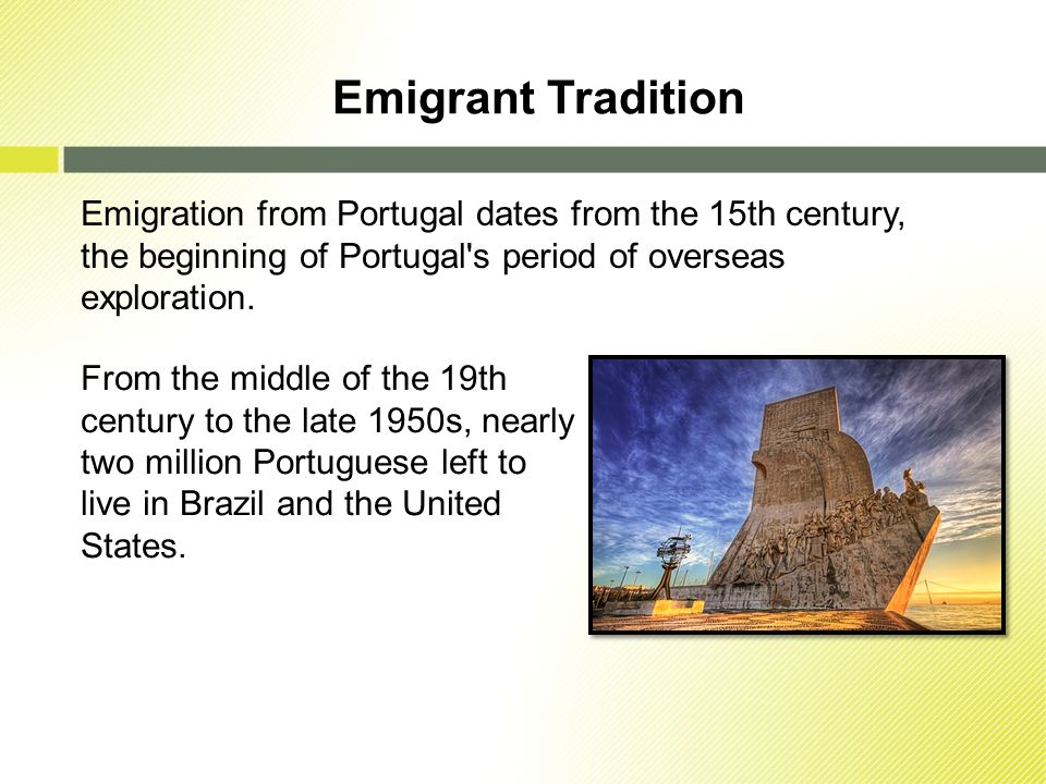 Emigrant Tradition Emigration from Portugal dates from the 15th century, the beginning of Portugal s period of overseas exploration.